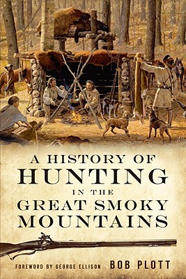 A History of Hunting in the Great Smoky Mountains By Plott, Bob/ Ellison, George (FRW)